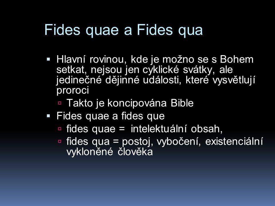 Fides quae a Fides qua  Hlavní rovinou, kde je možno se s Bohem setkat, nejsou jen cyklické svátky, ale jedinečné dějinné události, které vysvětlují proroci  Takto je koncipována Bible  Fides quae a fides que  fides quae = intelektuální obsah,  fides qua = postoj, vybočení, existenciální vykloněné člověka