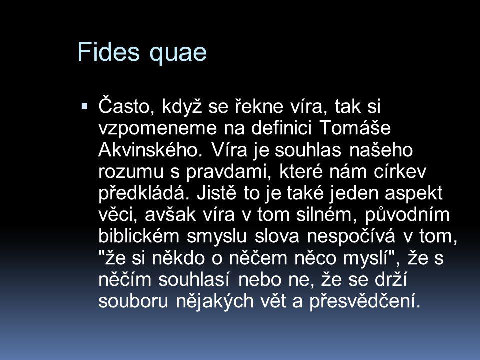 Fides quae  Často, když se řekne víra, tak si vzpomeneme na definici Tomáše Akvinského. Víra je souhlas našeho rozumu s pravdami, které nám církev př