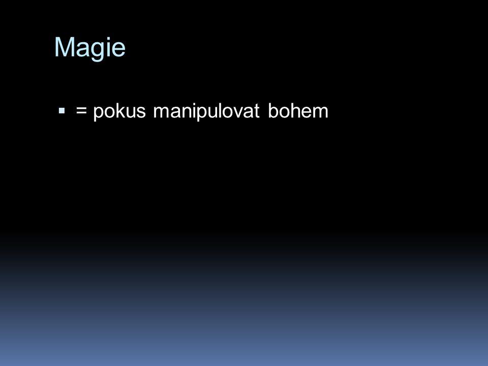 Magie  = pokus manipulovat bohem