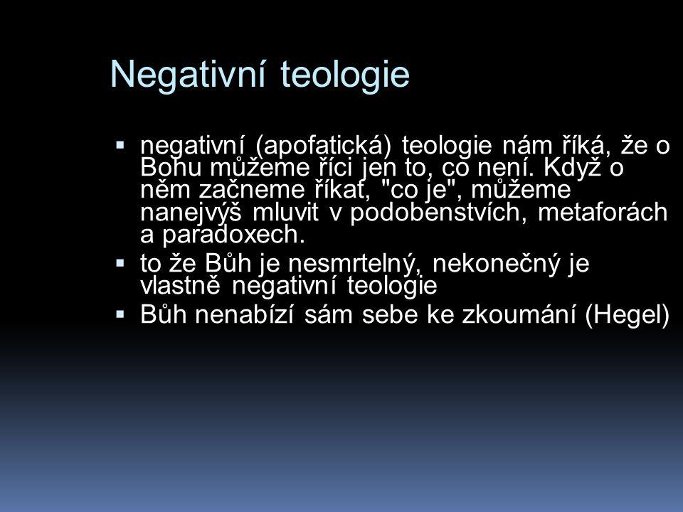 Negativní teologie  negativní (apofatická) teologie nám říká, že o Bohu můžeme říci jen to, co není.