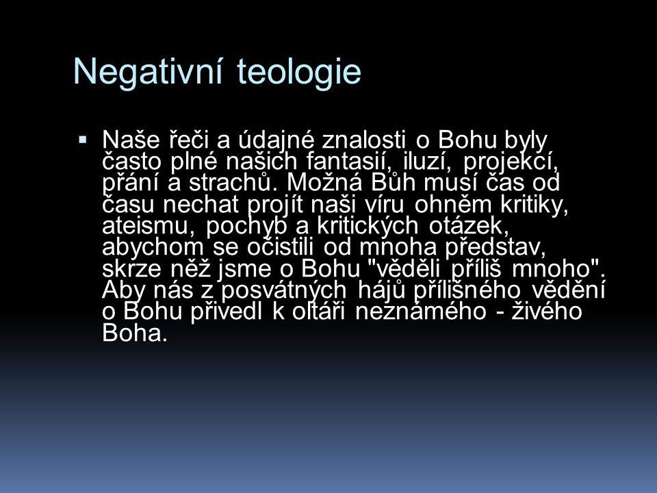 Negativní teologie  Naše řeči a údajné znalosti o Bohu byly často plné našich fantasií, iluzí, projekcí, přání a strachů.