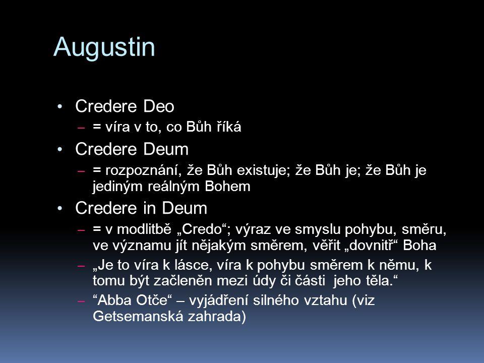 """Augustin Credere Deo – = víra v to, co Bůh říká Credere Deum – = rozpoznání, že Bůh existuje; že Bůh je; že Bůh je jediným reálným Bohem Credere in Deum – = v modlitbě """"Credo ; výraz ve smyslu pohybu, směru, ve významu jít nějakým směrem, věřit """"dovnitř Boha – """"Je to víra k lásce, víra k pohybu směrem k němu, k tomu být začleněn mezi údy či části jeho těla. – Abba Otče – vyjádření silného vztahu (viz Getsemanská zahrada)"""