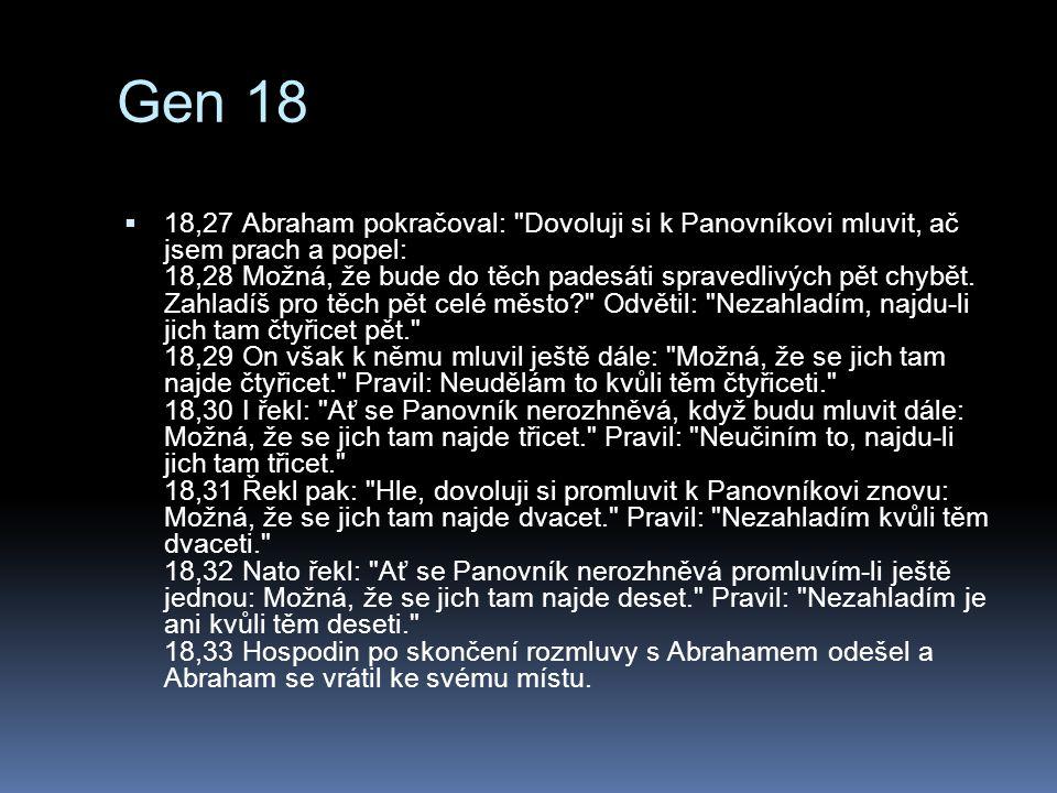 Gen 18  18,27 Abraham pokračoval: Dovoluji si k Panovníkovi mluvit, ač jsem prach a popel: 18,28 Možná, že bude do těch padesáti spravedlivých pět chybět.