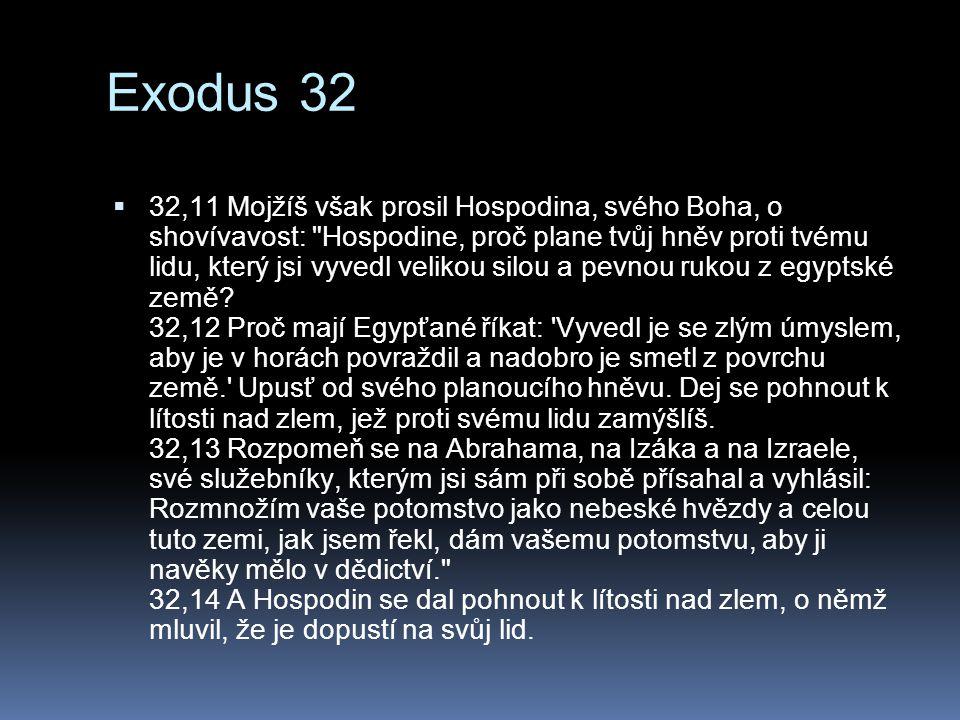 Exodus 32  32,11 Mojžíš však prosil Hospodina, svého Boha, o shovívavost: Hospodine, proč plane tvůj hněv proti tvému lidu, který jsi vyvedl velikou silou a pevnou rukou z egyptské země.