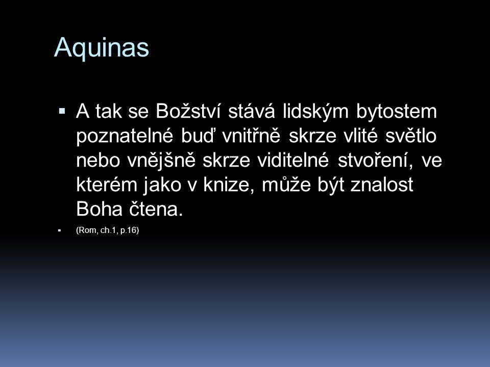Aquinas  A tak se Božství stává lidským bytostem poznatelné buď vnitřně skrze vlité světlo nebo vnějšně skrze viditelné stvoření, ve kterém jako v knize, může být znalost Boha čtena.