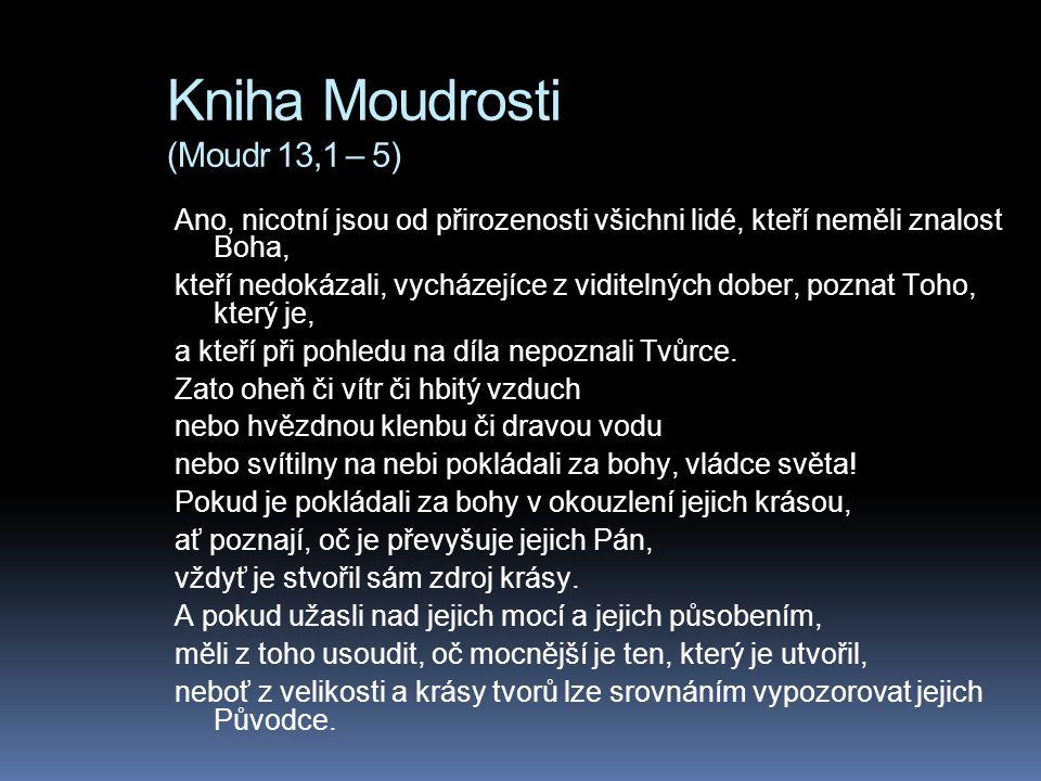 Kniha Moudrosti (Moudr 13,1 – 5) Ano, nicotní jsou od přirozenosti všichni lidé, kteří neměli znalost Boha, kteří nedokázali, vycházejíce z viditelných dober, poznat Toho, který je, a kteří při pohledu na díla nepoznali Tvůrce.