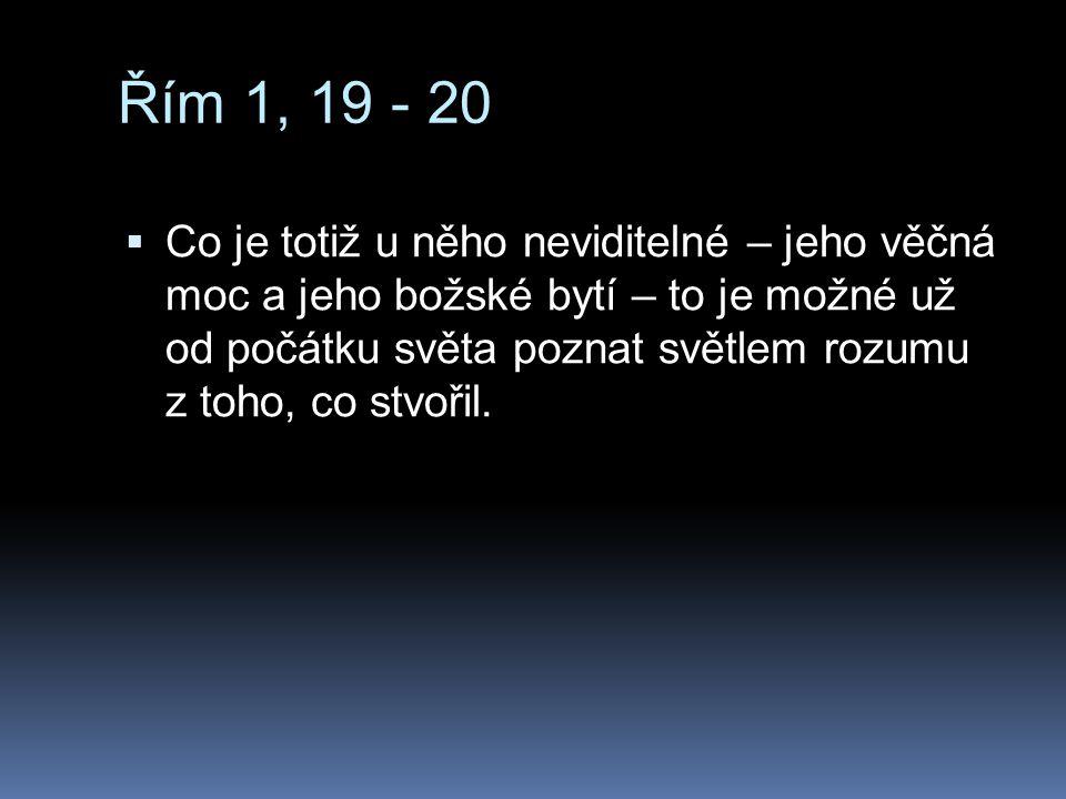 Řím 1, 19 - 20  Co je totiž u něho neviditelné – jeho věčná moc a jeho božské bytí – to je možné už od počátku světa poznat světlem rozumu z toho, co stvořil.