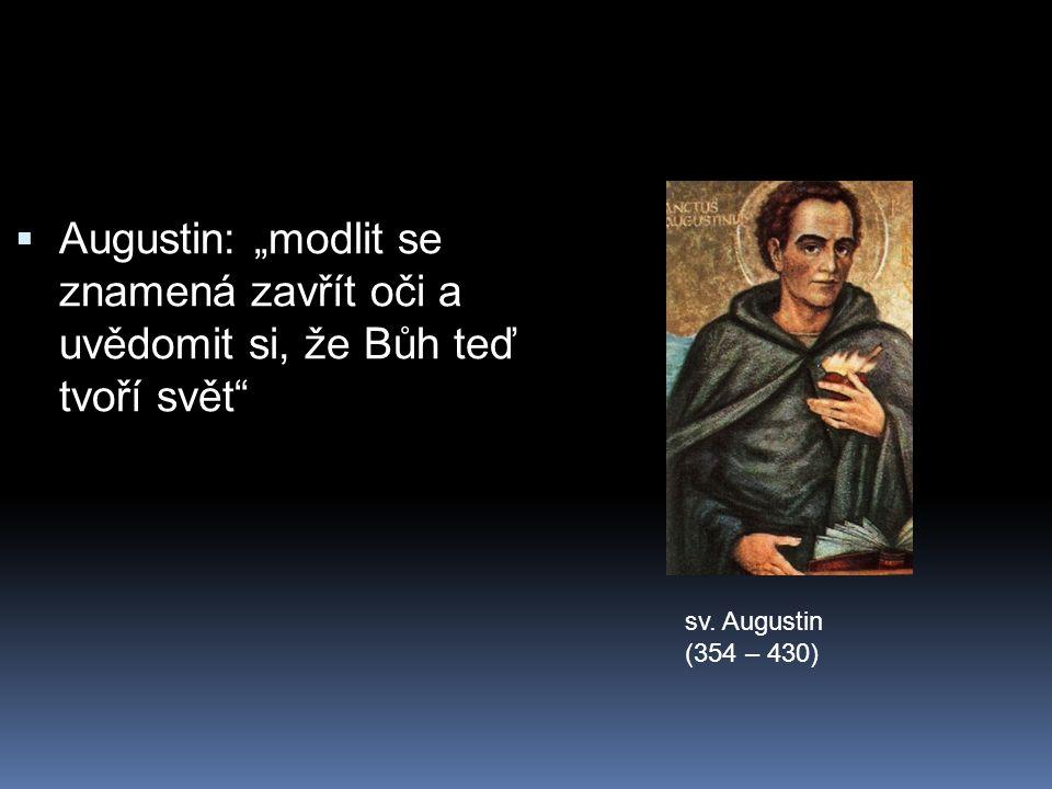 """ Augustin: """"modlit se znamená zavřít oči a uvědomit si, že Bůh teď tvoří svět sv."""