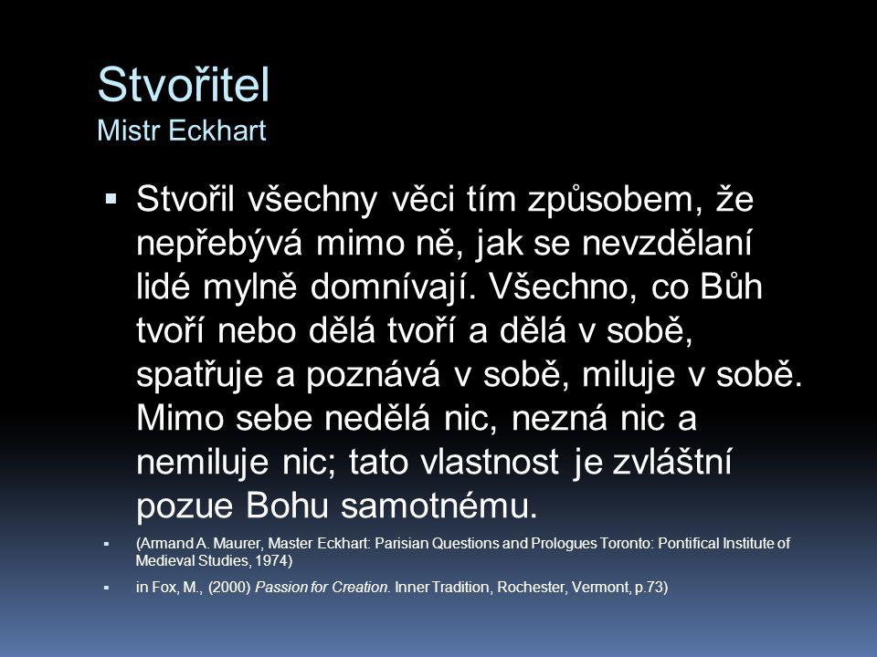 Stvořitel Mistr Eckhart  Stvořil všechny věci tím způsobem, že nepřebývá mimo ně, jak se nevzdělaní lidé mylně domnívají. Všechno, co Bůh tvoří nebo