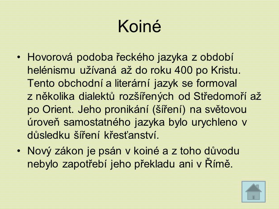 Koiné Hovorová podoba řeckého jazyka z období helénismu užívaná až do roku 400 po Kristu. Tento obchodní a literární jazyk se formoval z několika dial