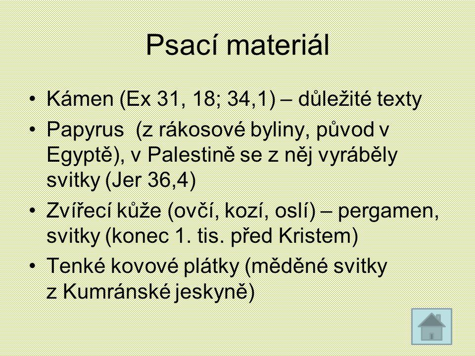 Psací materiál Kámen (Ex 31, 18; 34,1) – důležité texty Papyrus (z rákosové byliny, původ v Egyptě), v Palestině se z něj vyráběly svitky (Jer 36,4) Z