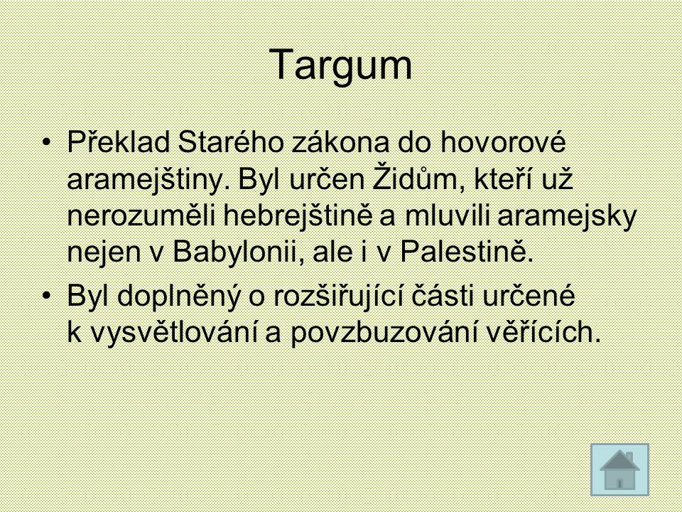 Targum Překlad Starého zákona do hovorové aramejštiny. Byl určen Židům, kteří už nerozuměli hebrejštině a mluvili aramejsky nejen v Babylonii, ale i v