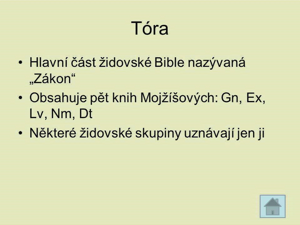 """Tóra Hlavní část židovské Bible nazývaná """"Zákon"""" Obsahuje pět knih Mojžíšových: Gn, Ex, Lv, Nm, Dt Některé židovské skupiny uznávají jen ji"""