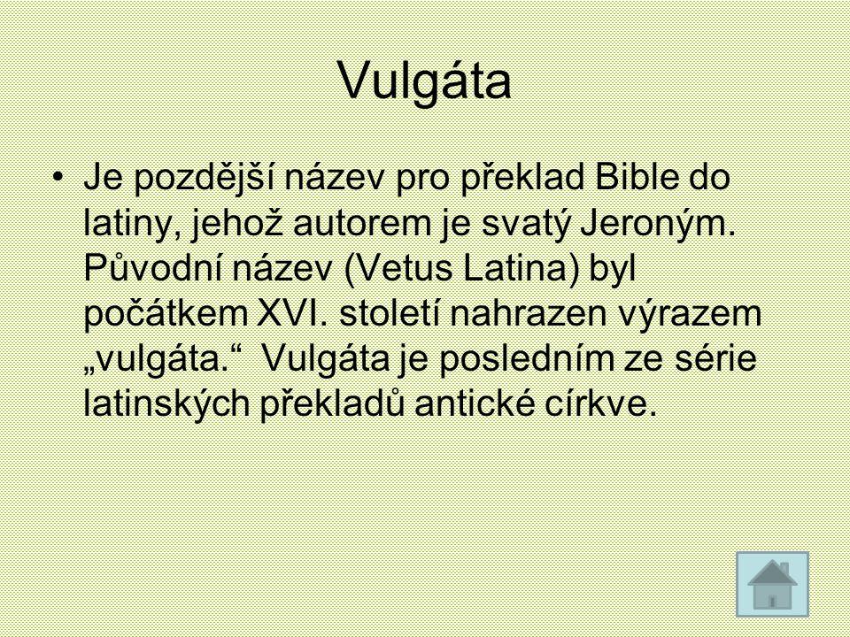 Vulgáta Je pozdější název pro překlad Bible do latiny, jehož autorem je svatý Jeroným. Původní název (Vetus Latina) byl počátkem XVI. století nahrazen
