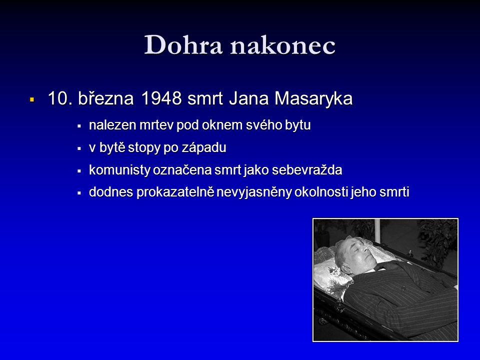 Dohra nakonec  10. března 1948 smrt Jana Masaryka  nalezen mrtev pod oknem svého bytu  v bytě stopy po západu  komunisty označena smrt jako sebevr
