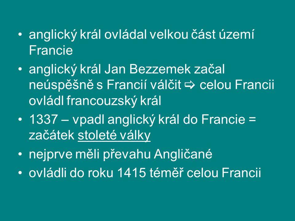 anglický král ovládal velkou část území Francie anglický král Jan Bezzemek začal neúspěšně s Francií válčit  celou Francii ovládl francouzský král 1337 – vpadl anglický král do Francie = začátek stoleté války nejprve měli převahu Angličané ovládli do roku 1415 téměř celou Francii