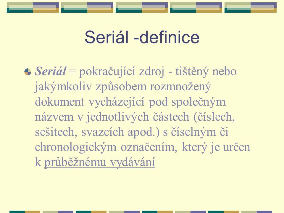 Seriál -definice Seriál = pokračující zdroj - tištěný nebo jakýmkoliv způsobem rozmnožený dokument vycházející pod společným názvem v jednotlivých čás