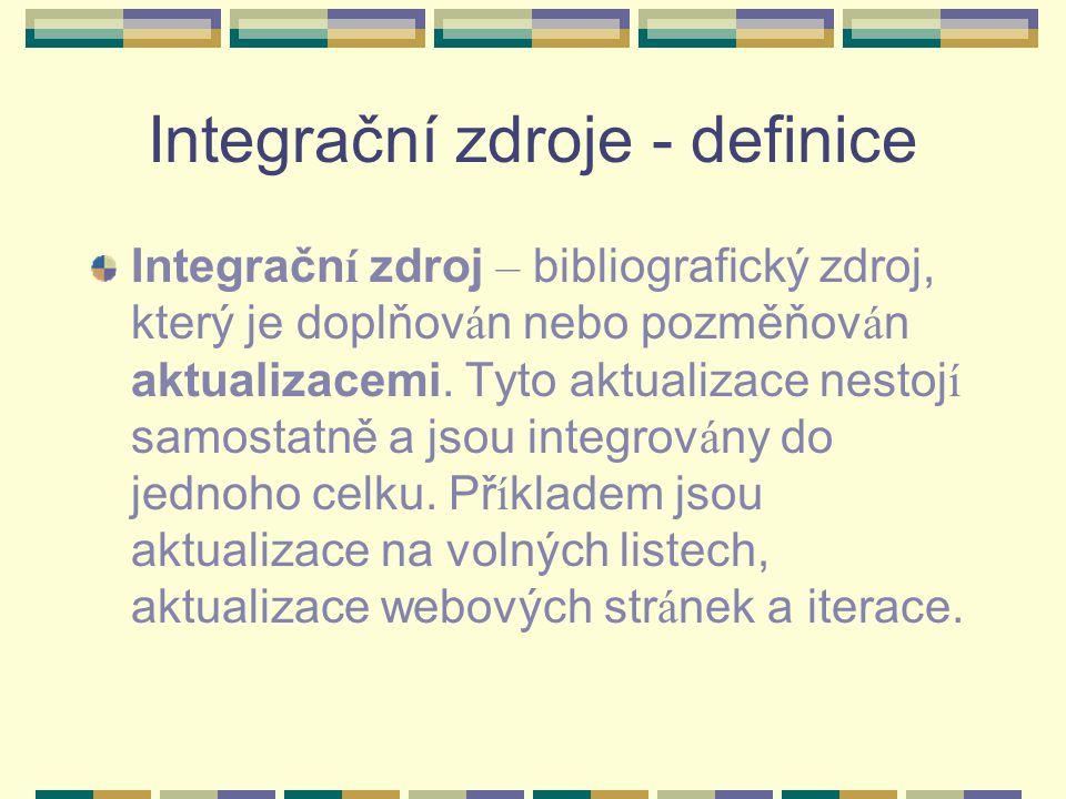 Integrační zdroje - definice Integračn í zdroj – bibliografický zdroj, který je doplňov á n nebo pozměňov á n aktualizacemi. Tyto aktualizace nestoj í