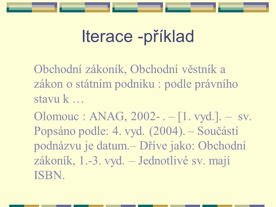 Iterace -příklad Obchodní zákoník, Obchodní věstník a zákon o státním podniku : podle právního stavu k … Olomouc : ANAG, 2002-. – [1. vyd.]. – sv. Pop