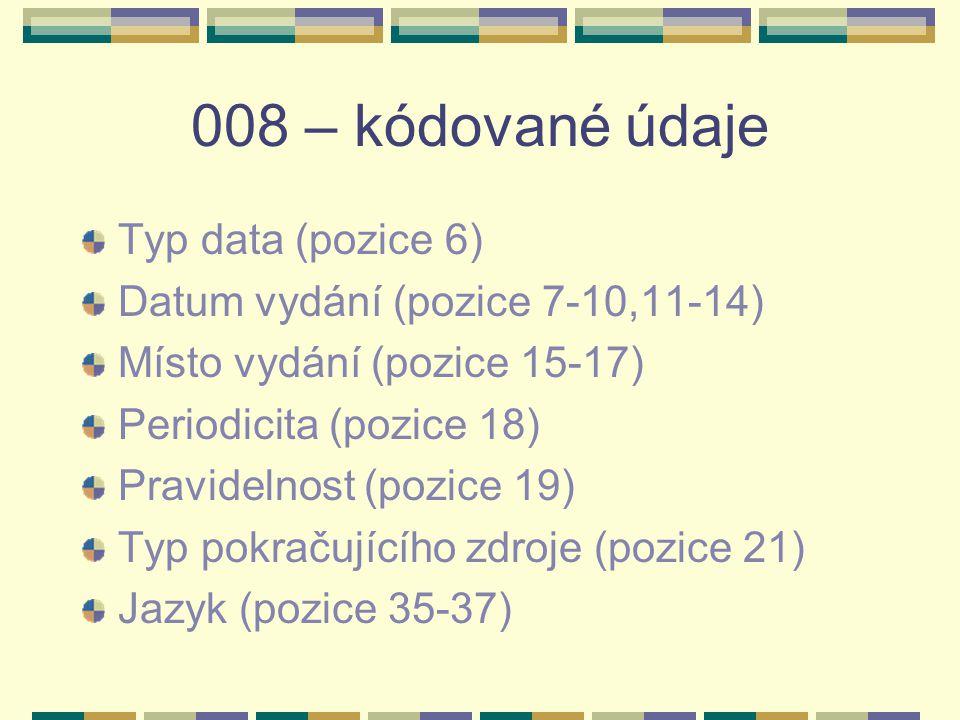 008 – kódované údaje Typ data (pozice 6) Datum vydání (pozice 7-10,11-14) Místo vydání (pozice 15-17) Periodicita (pozice 18) Pravidelnost (pozice 19) Typ pokračujícího zdroje (pozice 21) Jazyk (pozice 35-37)