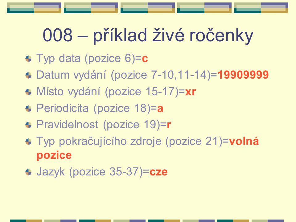 008 – příklad živé ročenky Typ data (pozice 6)=c Datum vydání (pozice 7-10,11-14)=19909999 Místo vydání (pozice 15-17)=xr Periodicita (pozice 18)=a Pr