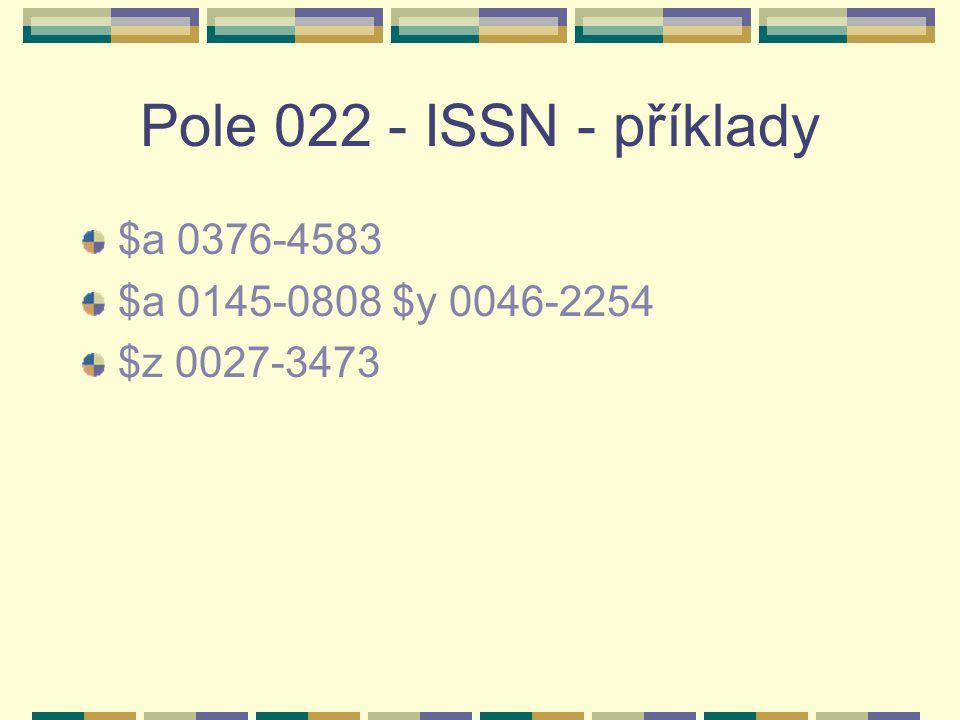Pole 022 - ISSN - příklady $a 0376-4583 $a 0145-0808 $y 0046-2254 $z 0027-3473
