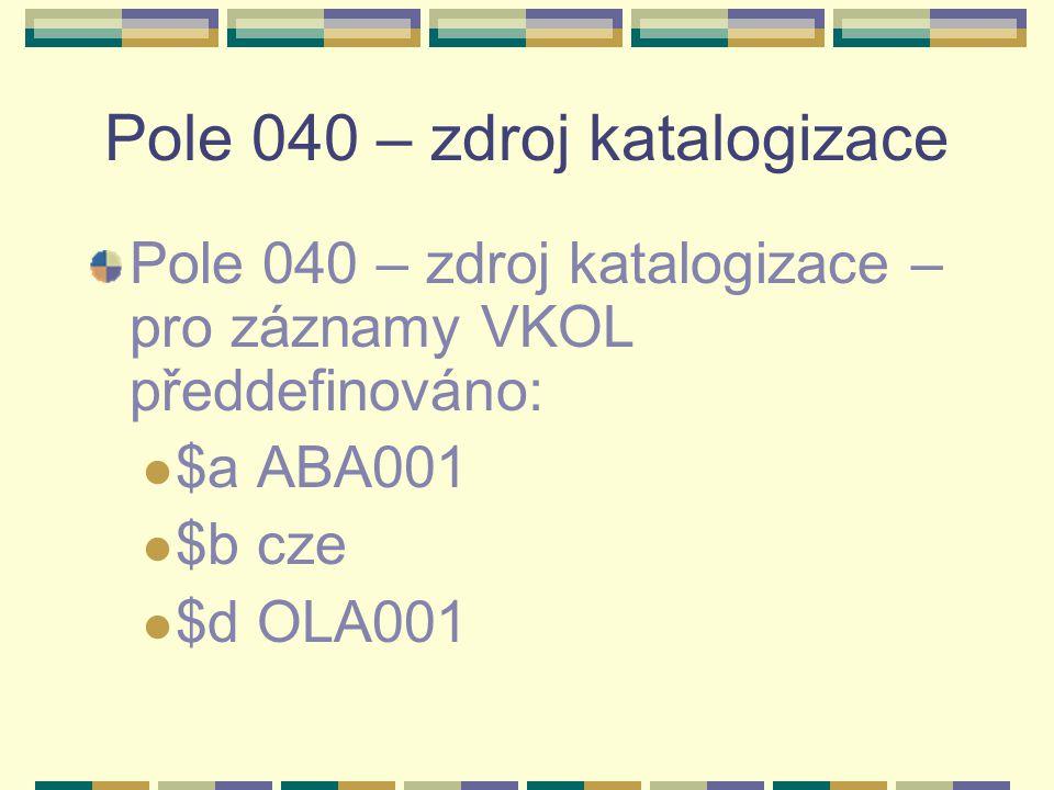 Pole 040 – zdroj katalogizace Pole 040 – zdroj katalogizace – pro záznamy VKOL předdefinováno: $a ABA001 $b cze $d OLA001