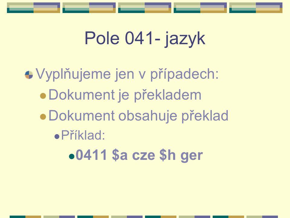 Pole 041- jazyk Vyplňujeme jen v případech: Dokument je překladem Dokument obsahuje překlad Příklad: 0411 $a cze $h ger