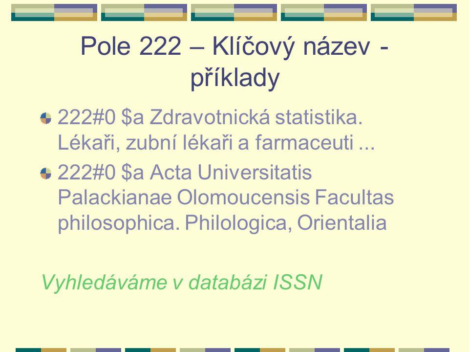 Pole 222 – Klíčový název - příklady 222#0 $a Zdravotnická statistika. Lékaři, zubní lékaři a farmaceuti... 222#0 $a Acta Universitatis Palackianae Olo