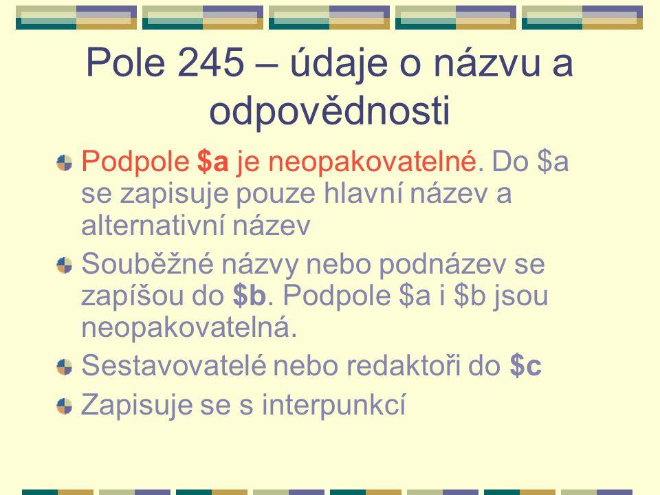 Pole 245 – údaje o názvu a odpovědnosti Podpole $a je neopakovatelné. Do $a se zapisuje pouze hlavní název a alternativní název Souběžné názvy nebo po