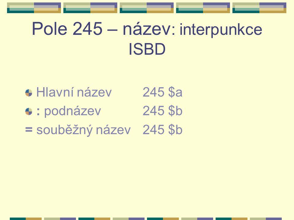 Pole 245 : interpunkce ISBD - příklady $a Název : $b podnázev = souběžný název : souběžný podnázev $a Název : $b podnázev : podnázev $a Název : $b podnázev / $c první údaj o odpovědnosti