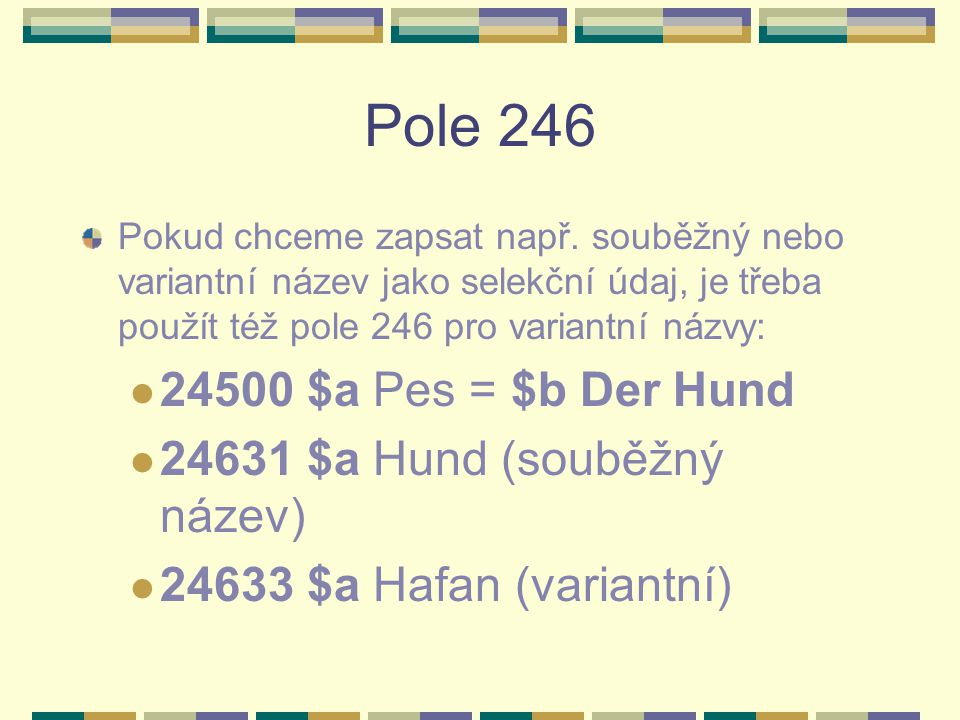 Pole 246 Pokud chceme zapsat např. souběžný nebo variantní název jako selekční údaj, je třeba použít též pole 246 pro variantní názvy: 24500 $a Pes =