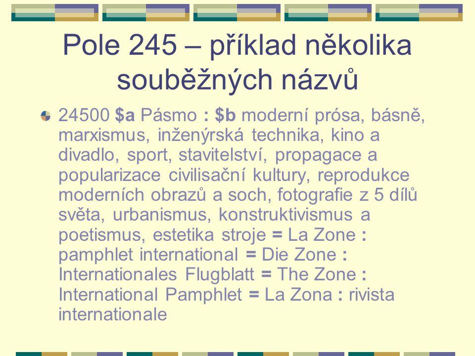Pole 245 – příklad několika souběžných názvů 24500 $a Pásmo : $b moderní prósa, básně, marxismus, inženýrská technika, kino a divadlo, sport, stavitelství, propagace a popularizace civilisační kultury, reprodukce moderních obrazů a soch, fotografie z 5 dílů světa, urbanismus, konstruktivismus a poetismus, estetika stroje = La Zone : pamphlet international = Die Zone : Internationales Flugblatt = The Zone : International Pamphlet = La Zona : rivista internationale