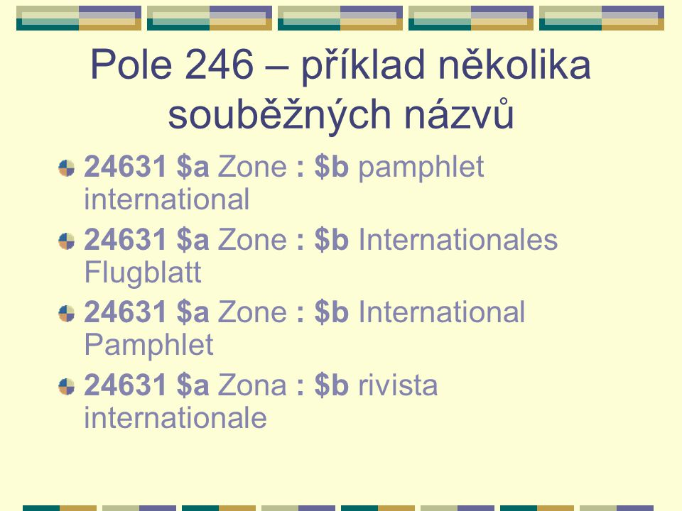 Pole 246 – příklad několika souběžných názvů 24631 $a Zone : $b pamphlet international 24631 $a Zone : $b Internationales Flugblatt 24631 $a Zone : $b International Pamphlet 24631 $a Zona : $b rivista internationale
