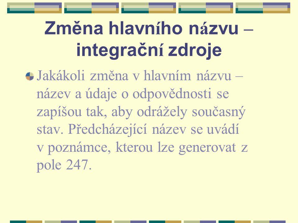 Změna hlavn í ho n á zvu – integračn í zdroje Jakákoli změna v hlavním názvu – název a údaje o odpovědnosti se zapíšou tak, aby odrážely současný stav.