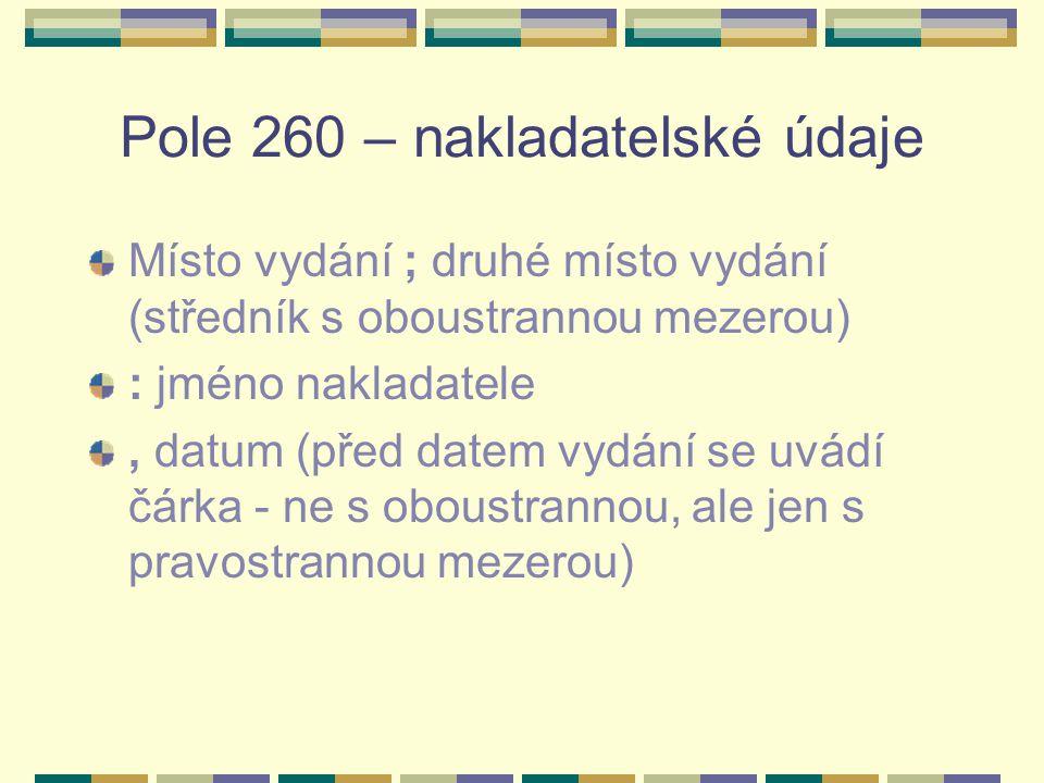 Pole 260 – nakladatelské údaje Místo vydání ; druhé místo vydání (středník s oboustrannou mezerou) : jméno nakladatele, datum (před datem vydání se uvádí čárka - ne s oboustrannou, ale jen s pravostrannou mezerou)