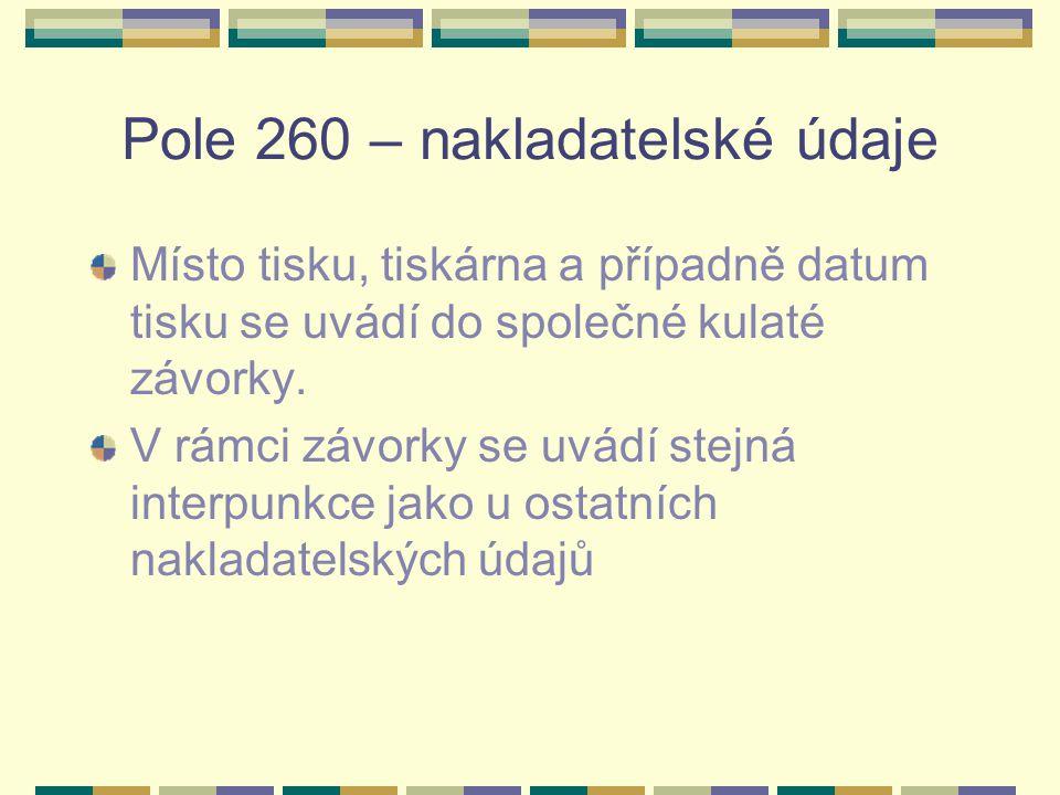Pole 260 – nakladatelské údaje Místo tisku, tiskárna a případně datum tisku se uvádí do společné kulaté závorky. V rámci závorky se uvádí stejná inter