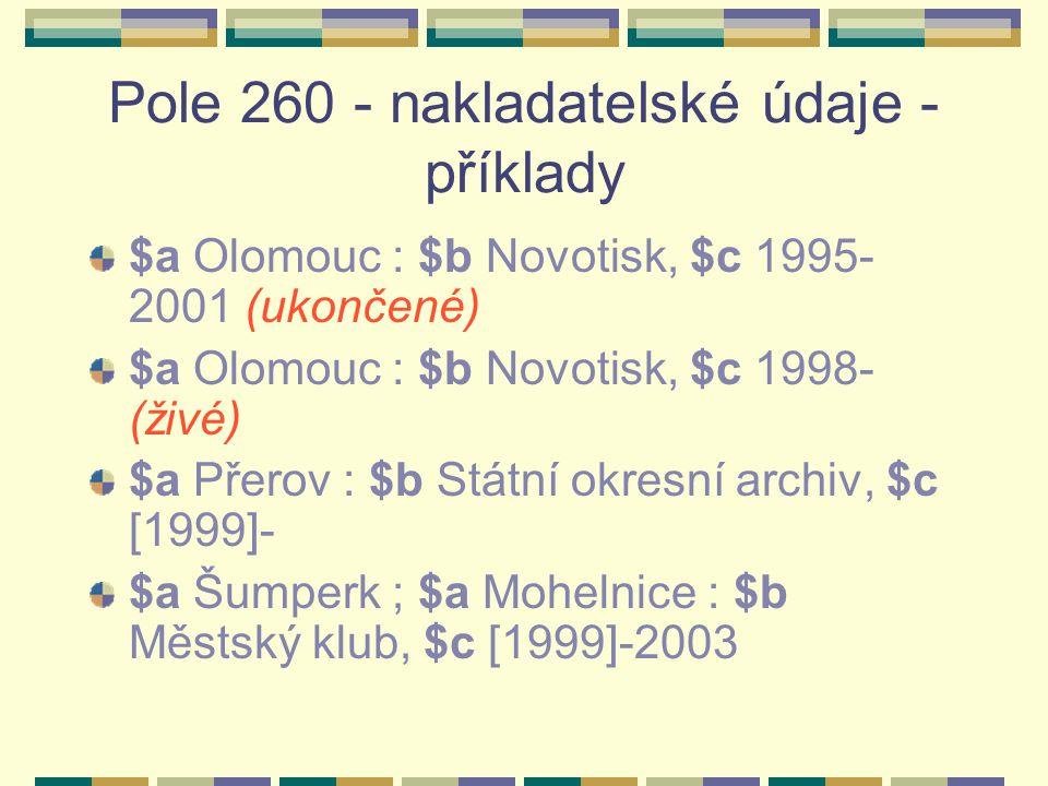 Pole 260 - nakladatelské údaje - příklady $a Olomouc : $b Novotisk, $c 1995- 2001 (ukončené) $a Olomouc : $b Novotisk, $c 1998- (živé) $a Přerov : $b Státní okresní archiv, $c [1999]- $a Šumperk ; $a Mohelnice : $b Městský klub, $c [1999]-2003