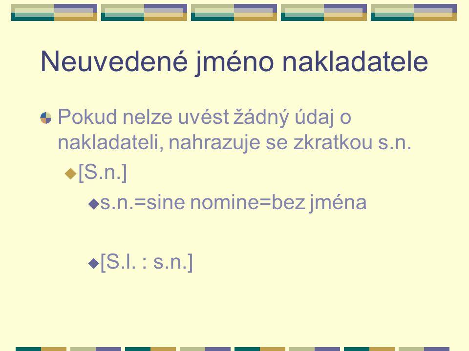 Neuvedené jméno nakladatele Pokud nelze uvést žádný údaj o nakladateli, nahrazuje se zkratkou s.n. u [S.n.] u s.n.=sine nomine=bez jména u [S.l. : s.n