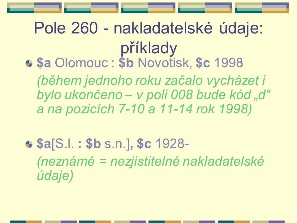 """Pole 260 - nakladatelské údaje: příklady $a Olomouc : $b Novotisk, $c 1998 (během jednoho roku začalo vycházet i bylo ukončeno – v poli 008 bude kód """"d a na pozicích 7-10 a 11-14 rok 1998) $a[S.l."""