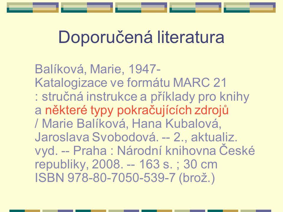 Doporučená literatura Balíková, Marie, 1947- Katalogizace ve formátu MARC 21 : stručná instrukce a příklady pro knihy a některé typy pokračujících zdrojů / Marie Balíková, Hana Kubalová, Jaroslava Svobodová.