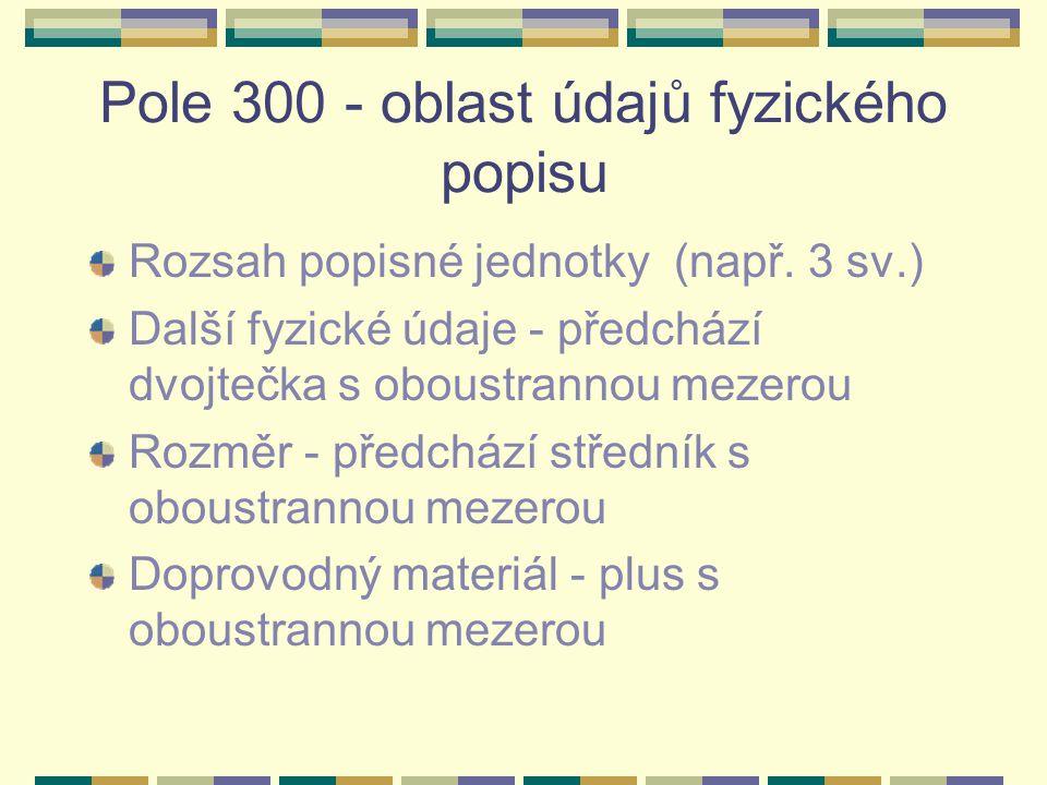 Pole 300 - oblast údajů fyzického popisu Rozsah popisné jednotky (např. 3 sv.) Další fyzické údaje - předchází dvojtečka s oboustrannou mezerou Rozměr