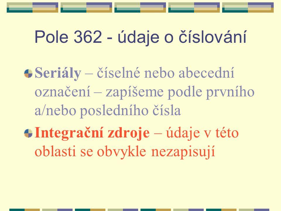 Pole 362 - údaje o číslování Seriály – číselné nebo abecední označení – zapíšeme podle prvního a/nebo posledního čísla Integrační zdroje – údaje v této oblasti se obvykle nezapisují