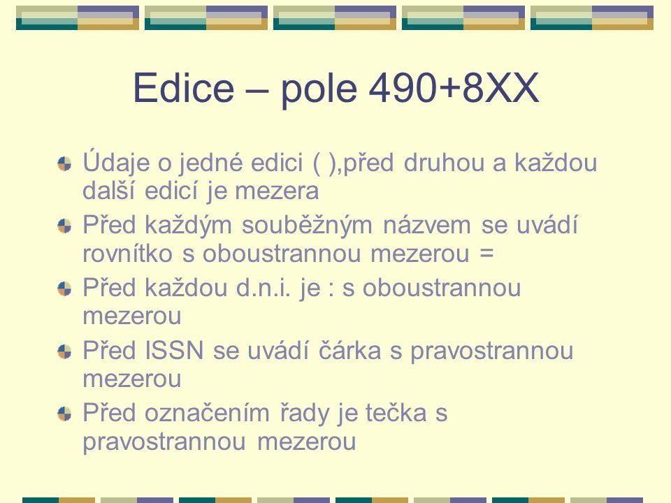 Edice – pole 490+8XX Údaje o jedné edici ( ),před druhou a každou další edicí je mezera Před každým souběžným názvem se uvádí rovnítko s oboustrannou