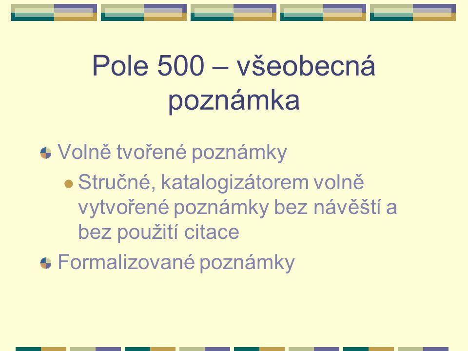 Pole 500 – všeobecná poznámka Volně tvořené poznámky Stručné, katalogizátorem volně vytvořené poznámky bez návěští a bez použití citace Formalizované