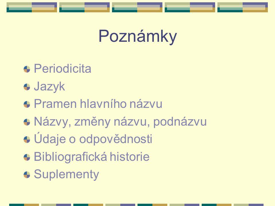 Poznámky Periodicita Jazyk Pramen hlavního názvu Názvy, změny názvu, podnázvu Údaje o odpovědnosti Bibliografická historie Suplementy