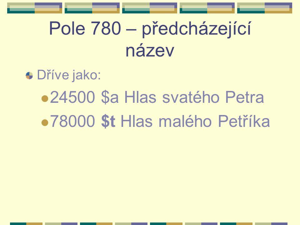 Pole 780 – předcházející název Dříve jako: 24500 $a Hlas svatého Petra 78000 $t Hlas malého Petříka
