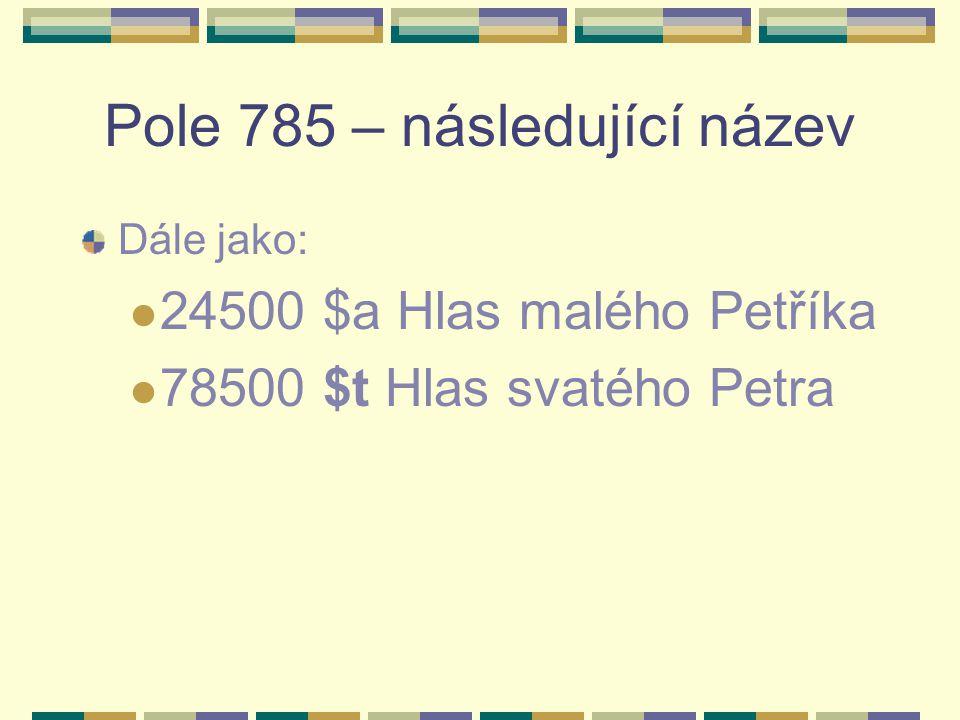 Pole 785 – následující název Dále jako: 24500 $a Hlas malého Petříka 78500 $t Hlas svatého Petra