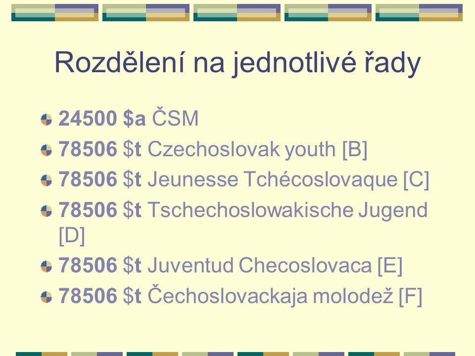 Rozdělení na jednotlivé řady 24500 $a ČSM 78506 $t Czechoslovak youth [B] 78506 $t Jeunesse Tchécoslovaque [C] 78506 $t Tschechoslowakische Jugend [D] 78506 $t Juventud Checoslovaca [E] 78506 $t Čechoslovackaja molodež [F]