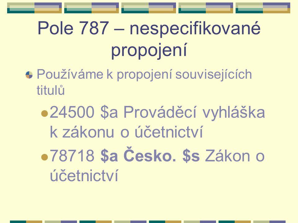 Pole 787 – nespecifikované propojení Používáme k propojení souvisejících titulů 24500 $a Prováděcí vyhláška k zákonu o účetnictví 78718 $a Česko. $s Z